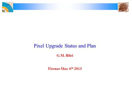 Pixel Upgrade Status and Plan G.M. Bilei Firenze Mar. 6 th 2013.
