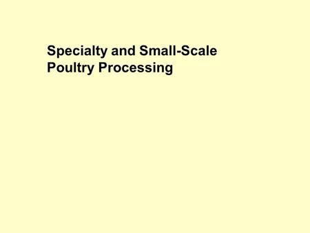Specialty and Small-Scale Poultry Processing. Types of processing On-farm processing Mobile Processing Units (MPUs) Small plants (I.e. pilot plant) Large.