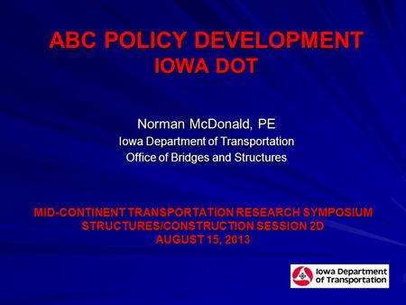 ABC POLICY DEVELOPMENT IOWA DOT Norman McDonald, PE Iowa Department of Transportation Office of Bridges and Structures MID-CONTINENT TRANSPORTATION RESEARCH.