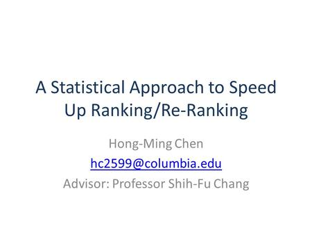 A Statistical Approach to Speed Up Ranking/Re-Ranking Hong-Ming Chen Advisor: Professor Shih-Fu Chang.