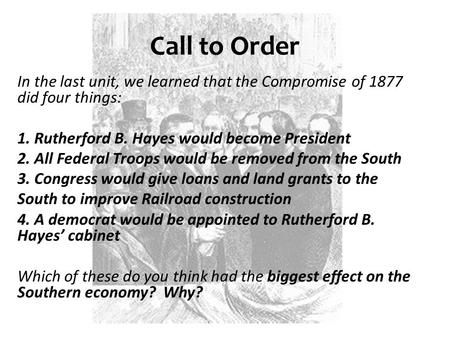 Call to Order In the last unit, we learned that the Compromise of 1877 did four things: 1. Rutherford B. Hayes would become President 2. All Federal Troops.