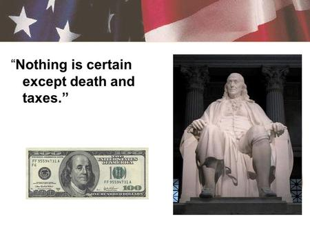 """Nothing is certain except death and taxes."" Tax – a required payment to a local, state, or national government –Income, sales, property, capital gains,"