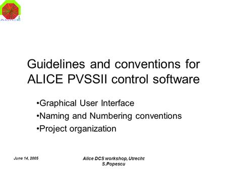 June 14, 2005 Alice DCS workshop, Utrecht S.Popescu Guidelines and conventions for ALICE PVSSII control software Graphical User Interface Naming and Numbering.