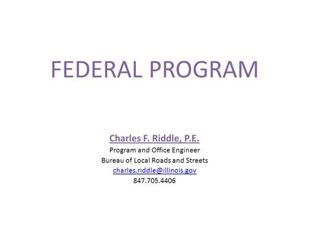 FEDERAL PROGRAM Charles F. Riddle, P.E. Program and Office Engineer Bureau of Local Roads and Streets 847.705.4406.