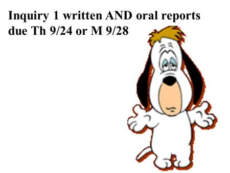 Inquiry 1 written AND oral reports due Th 9/24 or M 9/28.