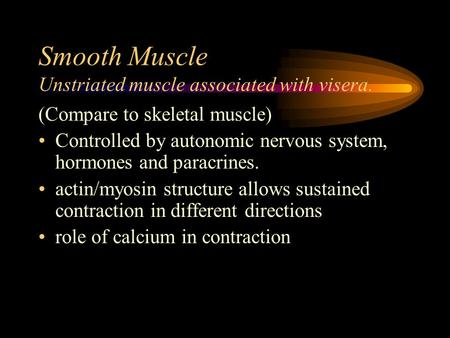 Smooth Muscle Unstriated muscle associated with visera. (Compare to skeletal muscle) Controlled by autonomic nervous system, hormones and paracrines. actin/myosin.