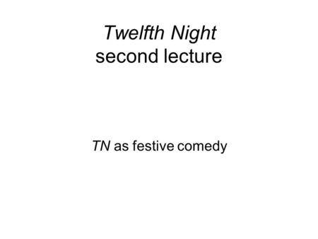 Twelfth Night second lecture TN as festive comedy.