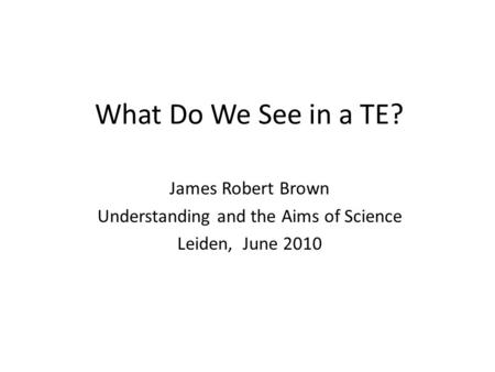 What Do We See in a TE? James Robert Brown Understanding and the Aims of Science Leiden, June 2010.