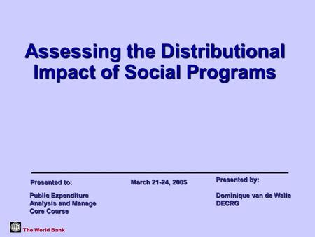 Assessing the Distributional Impact of Social Programs The World Bank Public Expenditure Analysis and Manage Core Course Presented by: Dominique van de.