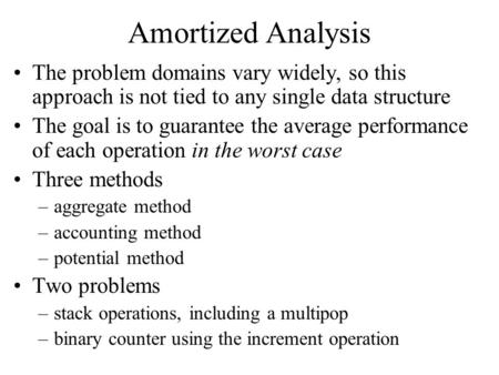 Amortized Analysis The problem domains vary widely, so this approach is not tied to any single data structure The goal is to guarantee the average performance.
