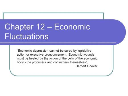 "Chapter 12 – Economic Fluctuations ""Economic depression cannot be cured by legislative action or executive pronouncement. Economic wounds must be healed."