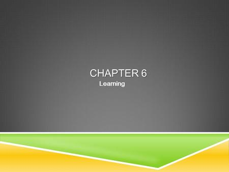 Table of Contents CHAPTER 6 Learning. Table of ContentsLEARNING  Learning  Classical conditioning  Operant/Instrumental conditioning  Observational.