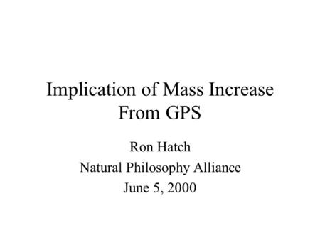 Implication of Mass Increase From GPS Ron Hatch Natural Philosophy Alliance June 5, 2000.