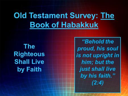 "Old Testament Survey: The Book of Habakkuk ""Behold the proud, his soul is not upright in him; but the just shall live by his faith."" (2:4) The Righteous."