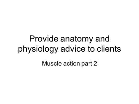 Provide anatomy and physiology advice to clients Muscle action part 2.
