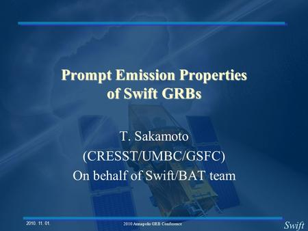Swift 2010. 11. 01. 2010 Annapolis GRB Conference Prompt Emission Properties of Swift GRBs T. Sakamoto (CRESST/UMBC/GSFC) On behalf of Swift/BAT team.