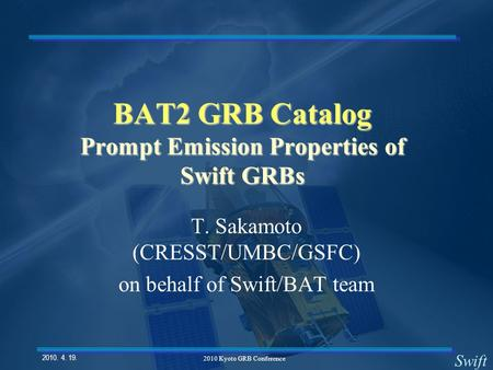 Swift 2010. 4. 19. 2010 Kyoto GRB Conference BAT2 GRB Catalog Prompt Emission Properties of Swift GRBs T. Sakamoto (CRESST/UMBC/GSFC) on behalf of Swift/BAT.