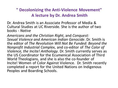 Decolonizing the Anti-Violence Movement A lecture by Dr. Andrea Smith Dr. Andrea Smith is an Associate Professor of Media & Cultural Studies at UC Riverside.
