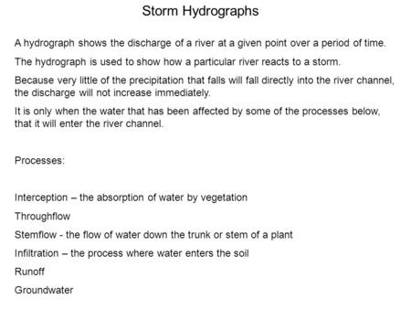 Storm Hydrographs A hydrograph shows the discharge of a river at a given point over a period of time. The hydrograph is used to show how a particular river.