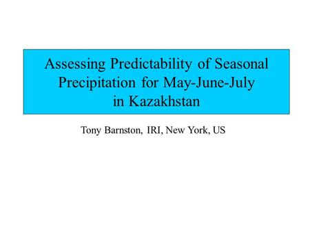 Assessing Predictability of Seasonal Precipitation for May-June-July in Kazakhstan Tony Barnston, IRI, New York, US.