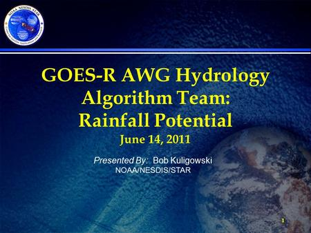 1 GOES-R AWG Hydrology Algorithm Team: Rainfall Potential June 14, 2011 Presented By: Bob Kuligowski NOAA/NESDIS/STAR.