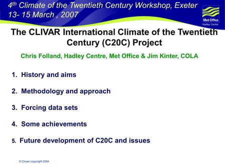 Hadley Centre © Crown copyright 2004 The CLIVAR International Climate of the Twentieth Century (C20C) Project 1. History and aims 2. Methodology and approach.