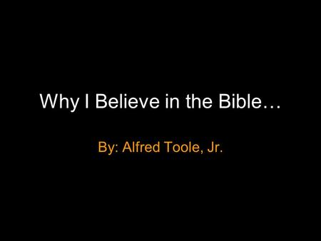 Why I Believe in the Bible… By: Alfred Toole, Jr..