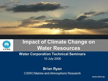 Www.csiro.au Impact <strong>of</strong> Climate Change <strong>on</strong> Water Resources Water Corporation Technical Seminars 10 July 2006 Brian Ryan CSIRO Marine and Atmospheric Research.