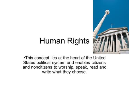Human Rights This concept lies at the heart of the United States political system and enables citizens and noncitizens to worship, speak, read and write.