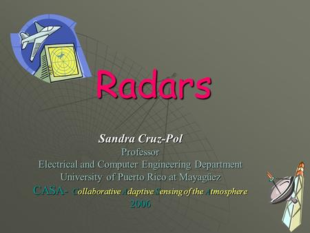 Radars Sandra Cruz-Pol Professor Electrical and Computer Engineering Department University of Puerto Rico at Mayagüez CASA- Collaborative Adaptive Sensing.