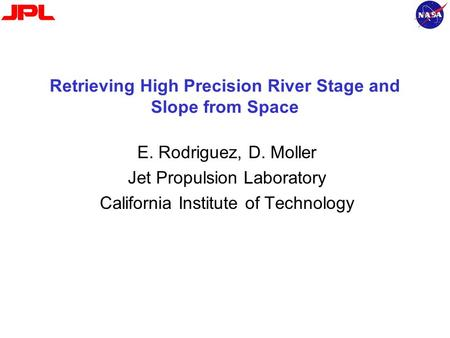 Retrieving High Precision River Stage and Slope from Space E. Rodriguez, D. Moller Jet Propulsion Laboratory California Institute of Technology.