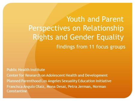 Youth and Parent Perspectives on Relationship Rights and Gender Equality findings from 11 focus groups Public Health Institute Center for Research on Adolescent.