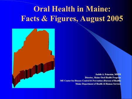 Oral Health in Maine: Facts & Figures, August 2005 Judith A. Feinstein, MSPH Director, Maine Oral Health Program ME Center for Disease Control & Prevention.