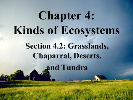 Chapter 4: Kinds of Ecosystems Section 4.2: Grasslands, Chaparral, Deserts, and Tundra.