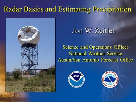 Radar Basics and Estimating Precipitation Jon W. Zeitler Science and Operations Officer National Weather Service Austin/San Antonio Forecast Office Science.