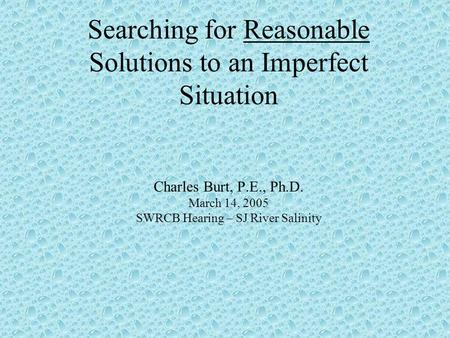 Searching for Reasonable Solutions to an Imperfect Situation Charles Burt, P.E., Ph.D. March 14, 2005 SWRCB Hearing – SJ River Salinity.