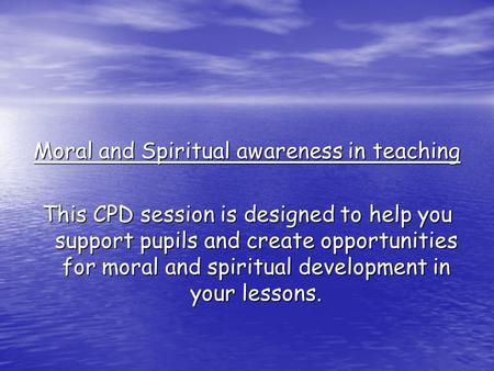 Moral and Spiritual awareness in teaching This CPD session is designed to help you support pupils and create opportunities for moral and spiritual development.