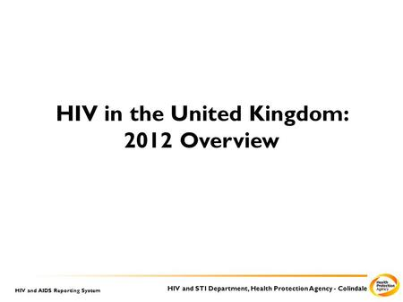 HIV and STI Department, Health Protection Agency - Colindale HIV and AIDS Reporting System HIV in the United Kingdom: 2012 Overview.