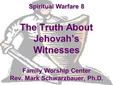 Spiritual Warfare 8 The Truth About Jehovah's Witnesses Family Worship Center Rev. Mark Schwarzbauer, Ph.D.