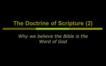 The Doctrine of Scripture (2) Why we believe the Bible is the Word of God.
