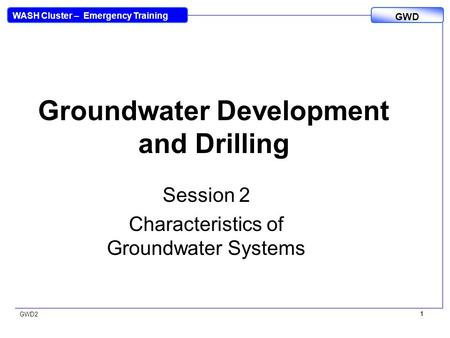 WASH Cluster – Emergency Training GWD GWD2 1 1 Groundwater Development and Drilling Session 2 Characteristics of Groundwater Systems.