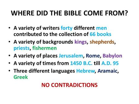 WHERE DID THE BIBLE COME FROM? A variety of writers forty different men contributed to the collection of 66 books A variety of backgrounds kings, shepherds,