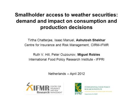 Smallholder access to weather securities: demand and impact on consumption and production decisions Tirtha Chatterjee, Isaac Manuel, Ashutosh Shekhar Centre.