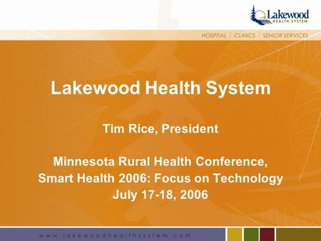 1 Lakewood Health System Tim Rice, President Minnesota Rural Health Conference, Smart Health 2006: Focus on Technology July 17-18, 2006.