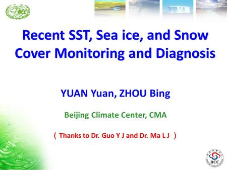 Recent SST, Sea ice, and Snow Cover Monitoring and Diagnosis Beijing Climate Center, CMA YUAN Yuan, ZHOU Bing ( Thanks to Dr. Guo Y J and Dr. Ma L J )