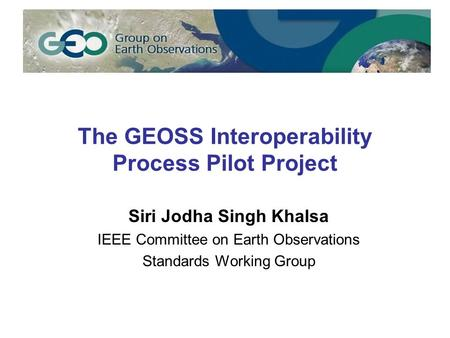 The GEOSS Interoperability Process Pilot Project Siri Jodha Singh Khalsa IEEE Committee on Earth Observations Standards Working Group.