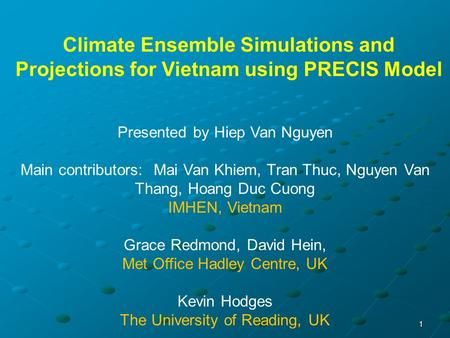 1 Climate Ensemble Simulations and Projections for Vietnam using PRECIS Model Presented by Hiep Van Nguyen Main contributors: Mai Van Khiem, Tran Thuc,