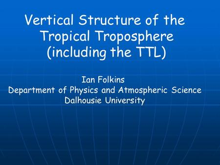 Vertical Structure of the Tropical Troposphere (including the TTL) Ian Folkins Department of Physics and Atmospheric Science Dalhousie University.