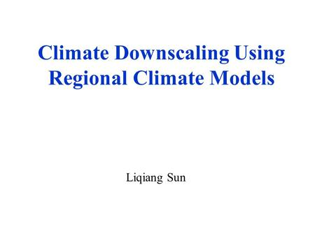 Climate Downscaling Using Regional Climate Models Liqiang Sun.