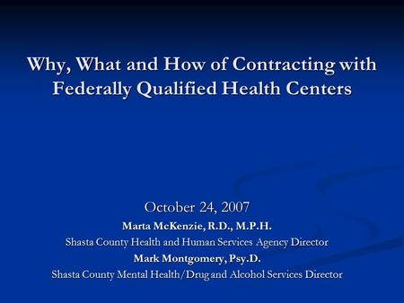 Why, What and How of Contracting with Federally Qualified Health Centers October 24, 2007 Marta McKenzie, R.D., M.P.H. Shasta County Health and Human Services.